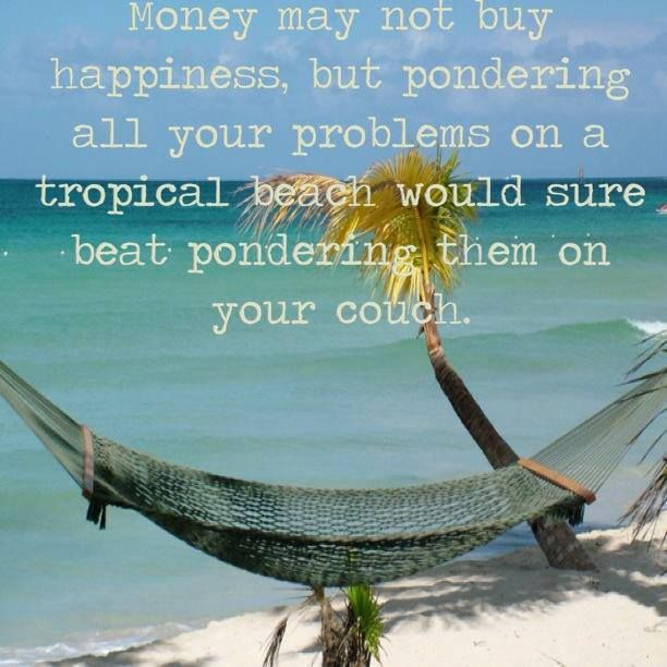 Money may not buy happiness but pondering all your problems on a tropical beach would sure beat pondering them on your couch