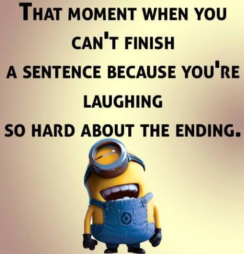 """That moment when you can't finish a sentence because you're laughing so hard about the ending."""