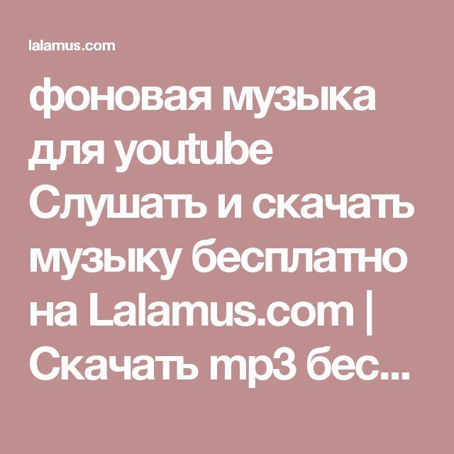 фоновая музыка для youtube Слушать и скачать музыку бесплатно на Lalamus.com | Скачать mp3 бесплатно и без регистрации