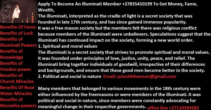 """Do You want To Become A Illuminati Member To Be Rich, Famous +27835410199 Be part of a """"global elite"""" society that is in control of the world.The Illuminati is a secret society that began under the direction of Jesuit priests. Later, a council of five men, one for each of the points on the pentagram, formed what was called """"The Ancient and Illuminated Seers of Bavaria."""" They were high order Luciferian Freemasons, thoroughly immersed in mysticism and Eastern mental disciplines, seeking to…"""