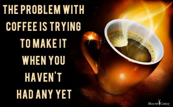 The problem with coffee is trying to make it when you haven't had any yet