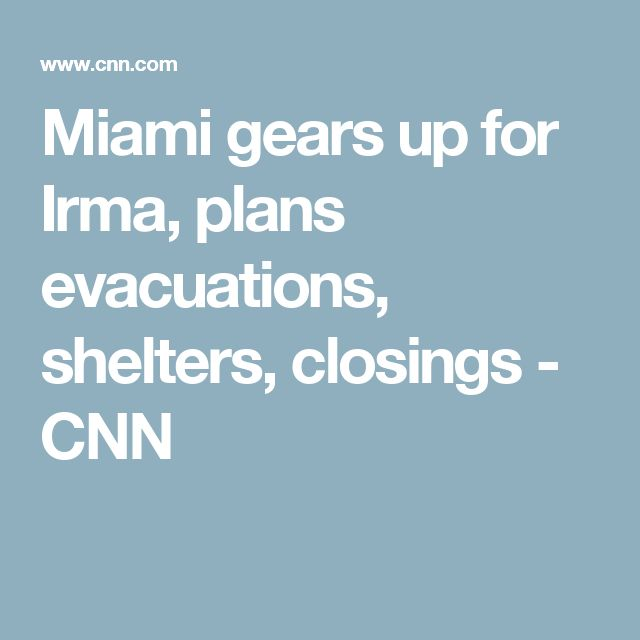 Miami gears up for Irma, plans evacuations, shelters, closings - CNN