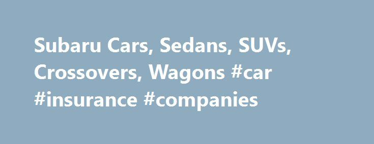 Subaru Cars, Sedans, SUVs, Crossovers, Wagons #car #insurance #companies http://car.remmont.com/subaru-cars-sedans-suvs-crossovers-wagons-car-insurance-companies/  #cars compare # Other Sites * Manufacturer's suggested retail price does not include destination and delivery charges, tax, title and registration fees. Destination and delivery includes handling and inland freight fees and may vary in some states. Prices, specifications, options, features and models subject to change without…