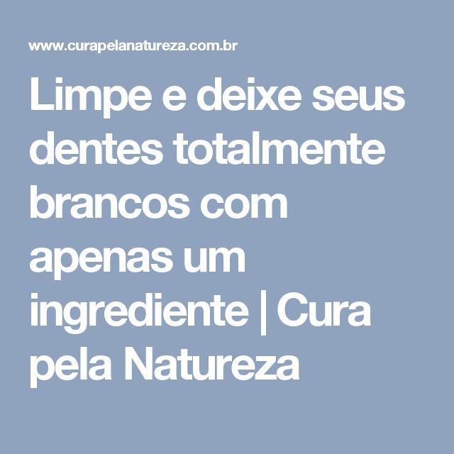 Limpe e deixe seus dentes totalmente brancos com apenas um ingrediente | Cura pela Natureza
