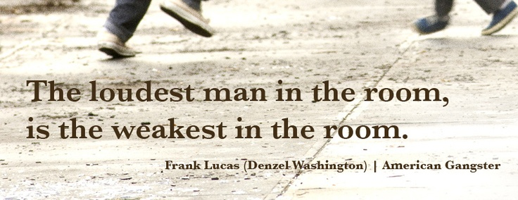 #film #quote The loudest man in the room, is the weakest in the room.    Frank Lucas (Denzel Washington) | American Gangster (2007)