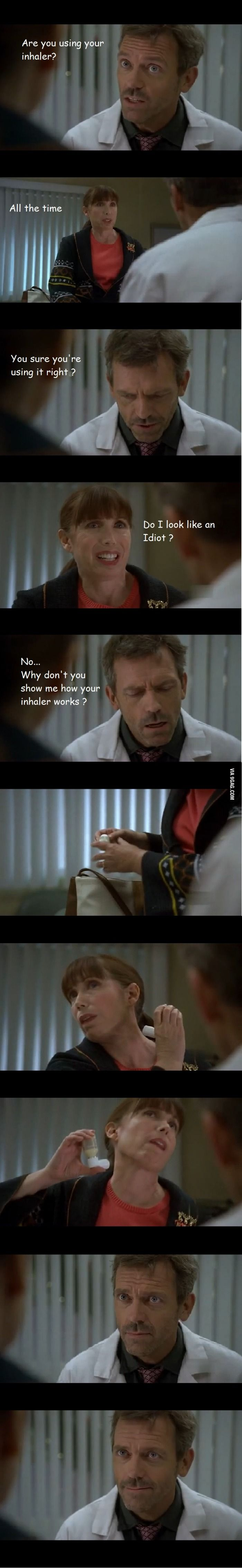Dr. House: Are you using your inhaler? Patient: All the time. House: You sure you're using it right? Patient: Do I look like an idiot? House: No...Why don't you show me how your inhaler works? Hahah, House MD tv show quotes
