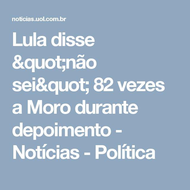 """Lula disse """"não sei"""" 82 vezes a Moro durante depoimento - Notícias - Política"""