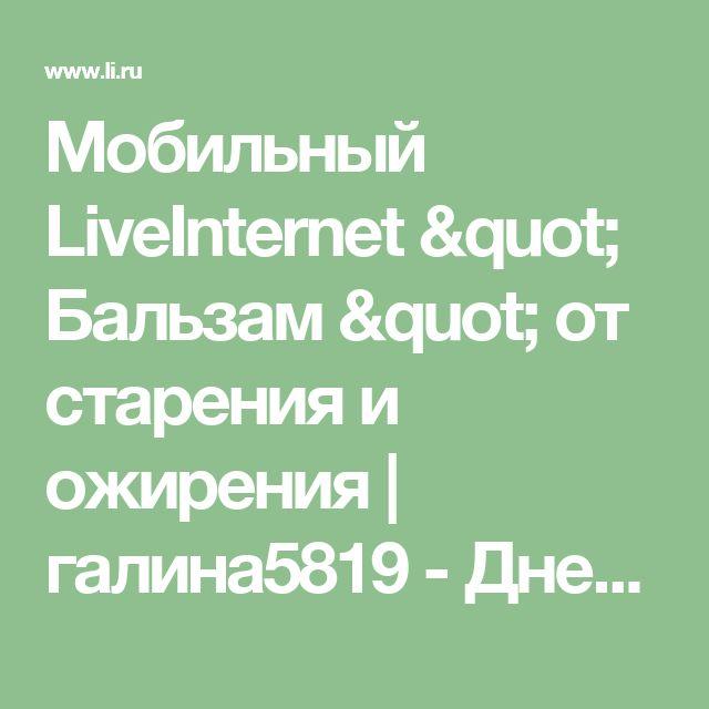 """Мобильный LiveInternet  """" Бальзам """" от старения и ожирения   галина5819 - Дневник галина5819  """