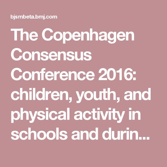 The Copenhagen Consensus Conference 2016: children, youth, and physical activity in schools and during leisure time   British Journal of Sports Medicine
