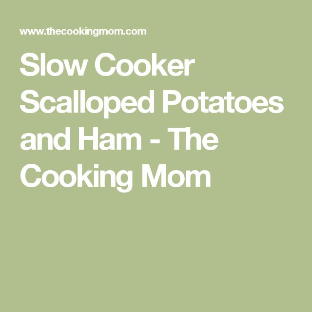 Slow Cooker Scalloped Potatoes and Ham - The Cooking Mom