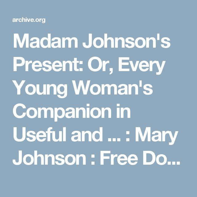 Madam Johnson's Present: Or, Every Young Woman's Companion in Useful and ... : Mary Johnson : Free Download & Streaming : Internet Archive