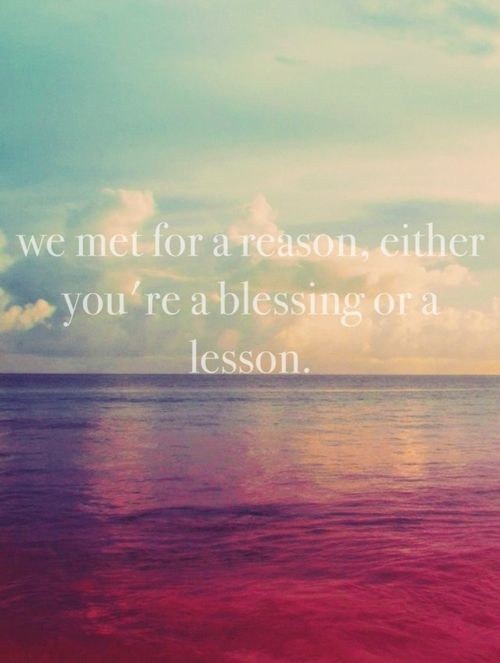 I'm a firm believer that every person in your life will teach you a lesson and if its in your life it was meant to be that way