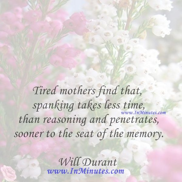Tired mothers find that spanking takes less time than reasoning and penetrates sooner to the seat of the memory.  Will Durant