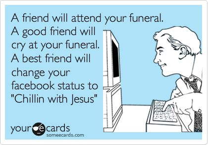 A friend will attend your funeral. A good friend will cry at your funeral. A best friend will change your facebook status to 'Chillin with Jesus'.