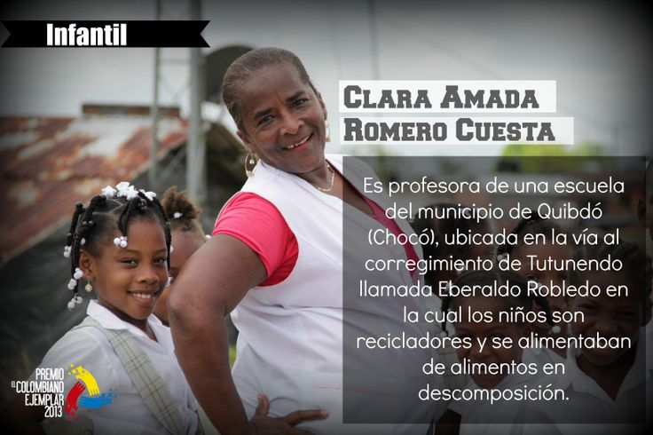Clara Amada Romero Cuesta Es profesora de una escuela del municipio de Quibdó (Chocó), ubicada en la vía al corregimiento de Tutunendo llamada Eberaldo Robledo en la cual los niños son recicladores y se alimentaban de alimentos en descomposición, al ella llegar a dicha escuela se comprometió con la comunidad y gestionó labores para que hoy en día el ICBF haga presencia, poseen comedor comunitario y los niños ya no van a el basurero