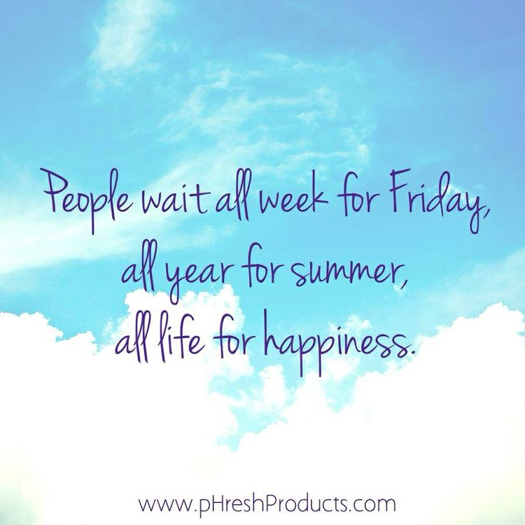 People wait all week for Friday, all year for summer, all life for happiness. Stay pHresh! #wait #people #friday #summer #happiness #happy #love #life #live #inspiration #motivation #blue #sky #clouds #present #moment #now #enjoy #awesome #positivity #positive #quote #proverb #wisdom #phresh #instagood #instaquote #beautiful #believe #gratitude