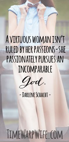 A virtuous woman isn't ruled by her passions, she passionately pursues an incomparable God.