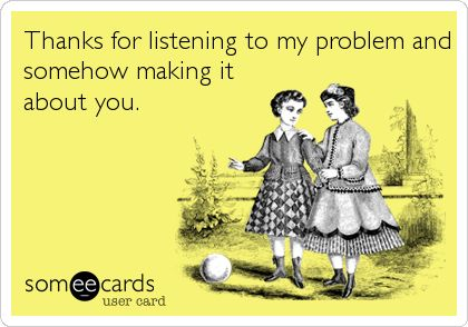 Thanks for listening to my problem and somehow making it about you.