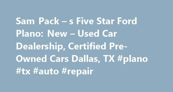 Sam Pack – s Five Star Ford Plano: New – Used Car Dealership, Certified Pre-Owned Cars Dallas, TX #plano #tx #auto #repair http://renta.nef2.com/sam-pack-s-five-star-ford-plano-new-used-car-dealership-certified-pre-owned-cars-dallas-tx-plano-tx-auto-repair/  # Under $12K CertifiedPre-Owned Trade-Ins Ford Service Easy Financing Performance Cars Plano Ford Dealership Serving Dallas, TX Welcome to Sam Pack s Five Star Ford Plano. We offer a huge selection of new, certified used, and pre-owned…
