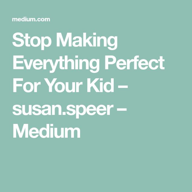 Stop Making Everything Perfect For Your Kid – susan.speer – Medium