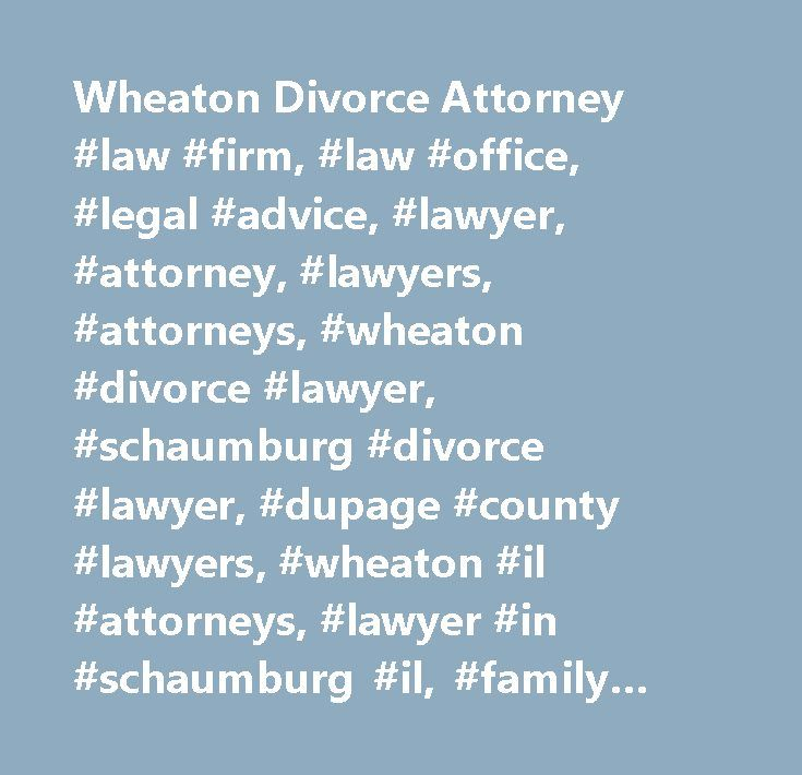 Wheaton Divorce Attorney #law #firm, #law #office, #legal #advice, #lawyer, #attorney, #lawyers, #attorneys, #wheaton #divorce #lawyer, #schaumburg #divorce #lawyer, #dupage #county #lawyers, #wheaton #il #attorneys, #lawyer #in #schaumburg #il, #family #law, #child #custody, #child #support, #post-decree #modifications, #visitation, #paternity, #collaborative #law, #guardianship, #prenuptial #agreements, #illinois #divorce #lawyer…