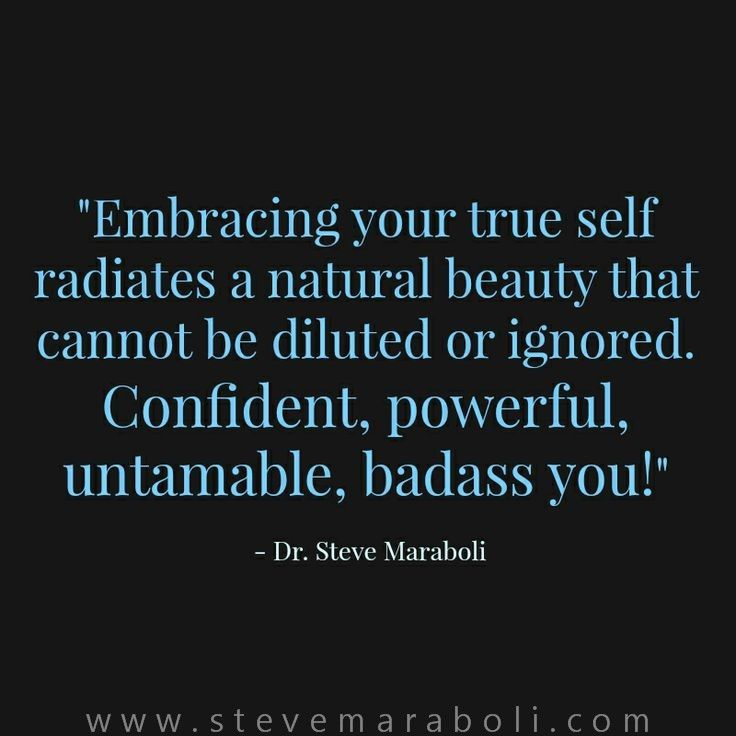 Embracing your true self radiates a natural beauty that cannot be diluted or ignored. Confident, powerful, untamable, badass you! - Steve Maraboli