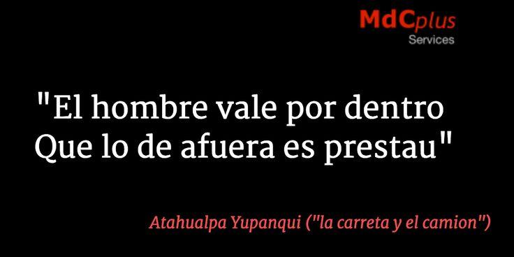 """El hombre vale por dentro Que lo de afuera es prestau"" Atahualpa Yupanqui https://www.facebook.com/MdCmusicprod?utm_content=bufferdb83e&utm_medium=social&utm_source=pinterest.com&utm_campaign=buffer"