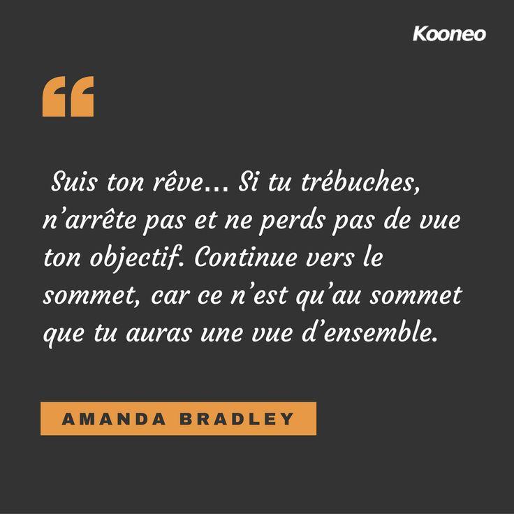 [CITATIONS] Suis ton rêve… Si tu trébuches, n'arrête pas et ne perds pas de vue ton objectif. Continue vers le sommet, car ce n'est qu'au sommet que tu auras une vue d'ensemble. AMANDA BRADLEY #Ecommerce #Kooneo #Reve #Objectif #Sommet #Amandabradley : www.kooneo.com