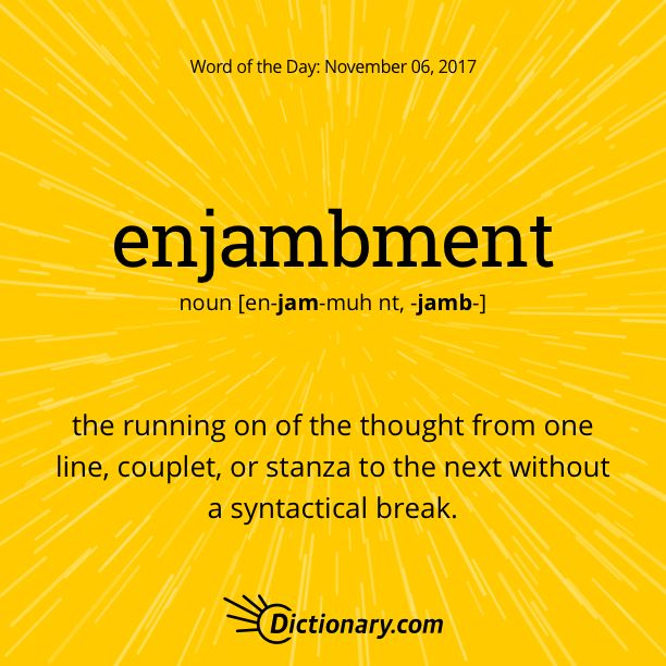 Dictionary.com's Word of the Day - enjambment - Prosody. the running on of the thought from one line, couplet, or stanza to the next without a syntactical break.