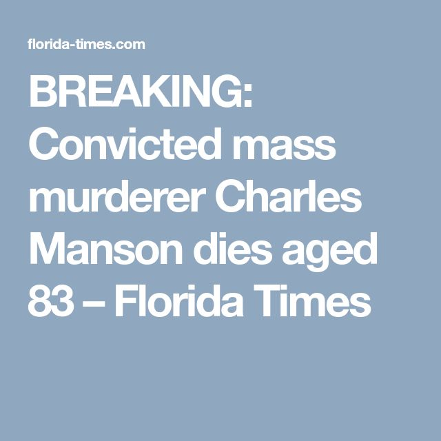 BREAKING: Convicted mass murderer Charles Manson dies aged 83 – Florida Times