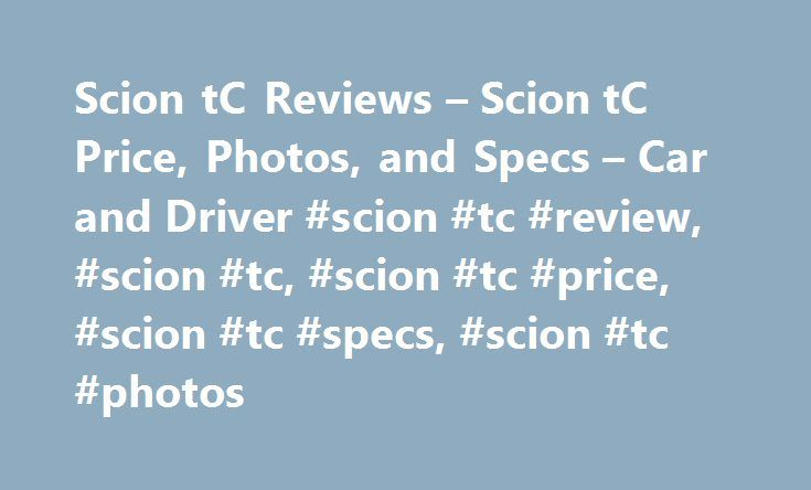 Scion tC Reviews – Scion tC Price, Photos, and Specs – Car and Driver #scion #tc #review, #scion #tc, #scion #tc #price, #scion #tc #specs, #scion #tc #photos http://texas.nef2.com/scion-tc-reviews-scion-tc-price-photos-and-specs-car-and-driver-scion-tc-review-scion-tc-scion-tc-price-scion-tc-specs-scion-tc-photos/  # Scion tC Scion tC 2015 Scion tC Training wheels for driver enjoyment. 2016 Scion tC Scion tC 2016 0.0 1.0 5.0 Overview: Now that the rear-drive FR-S has had its brief moment…