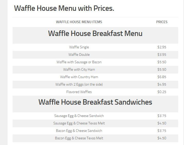 Waffle House Menu with prices for 2015. You can now browse the full list of Waffle House prices and menu items, all on 1 page. See the Waffle House Breakfast Menu, Lunch & Kids Menu, as well as the Waffle House price list, locations & Waffle House hours, so you can easily find the a Waffle House location near you. We have also added a section on Waffle House coupons, deals and specials so you can enjoy a discount, when you visit your local Waffle House. Enjoy!