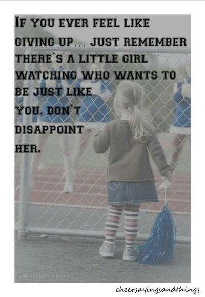 If you ever feel like giving up...just remember there's a little girl watching who wants to be just like you. Don't disappoint her.
