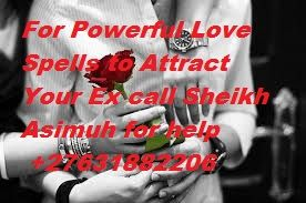 I'm Sheikh Asimuh a lost Love Spell Caster call +27631882206  I specialize  Love Spells, lost love spells, Marriage Spells, Protection Spells, Money spells, Spiritual Healing, Fortune Teller , Traditional Healer, Curse Removal, Herbalist,  Remove Negative Energy, Spiritual Cleansing, Voodoo spells, Lucky Charms, Traditional Medicine, Gay Love Spells, Break up spells, etc Contact : Sheikh Asimuh  Phone : +27631882206 Email: sheikhasimuh@gmail.com Email: sheikhasimuh@aol.com…