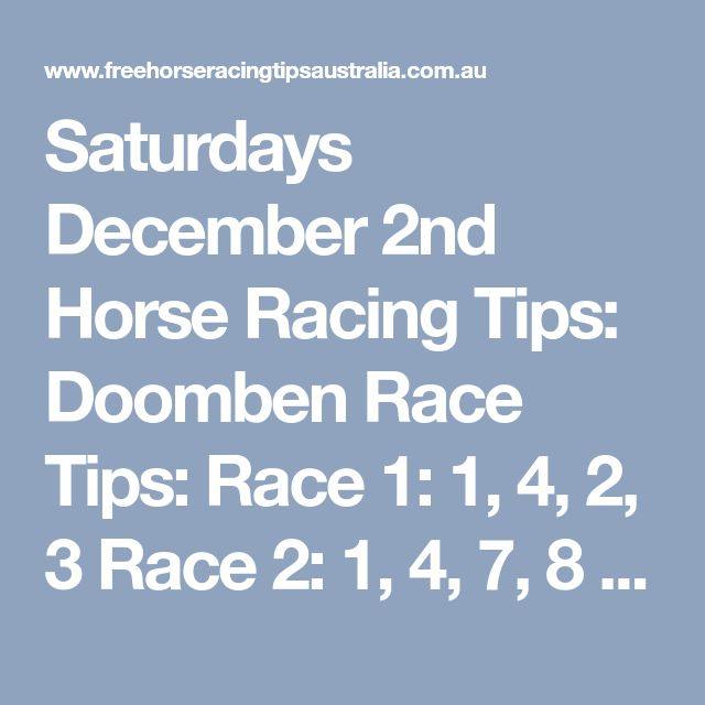 Saturdays December 2nd Horse Racing Tips: Doomben Race Tips:  Race 1: 1, 4, 2, 3 Race 2: 1, 4, 7, 8 Race 3: 3, 6, 7, 12 ​​​​​Race 4 Onward's Join us & start your membership here.