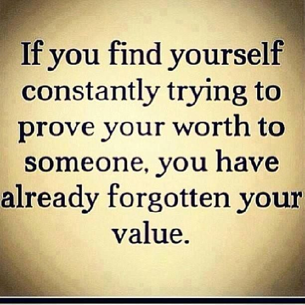 If you find yourself constantly trying to prove your worth to someone, you have already forgotten you value.
