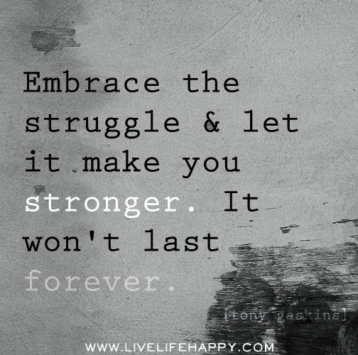 Embrace the struggle and let it make you strong.