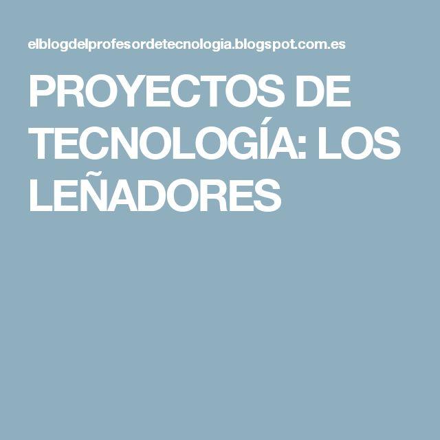 PROYECTOS DE TECNOLOGÍA: LOS LEÑADORES