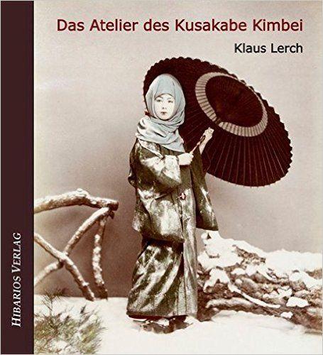 """Das Atelier des Kusakabe Kimbei: Frühe Fotografie in Japan"" Klaus Lerch (Hibarios Verlag, 2013)"