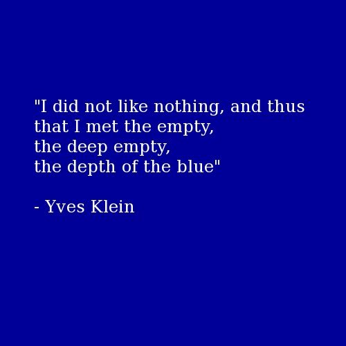 Yves Klein quote: I did not like nothing, and thus that I met the empty, the depth of the blue.