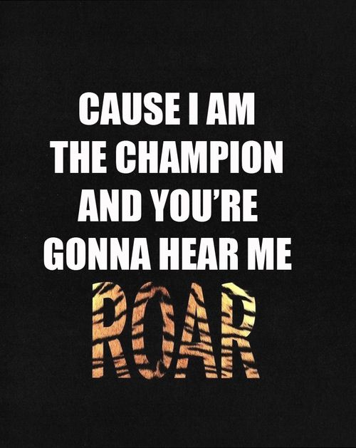 I got the eye of the tiger, a fighter, dancing through the fire, cuz I am a champion, and you're gonna hear me ROAR