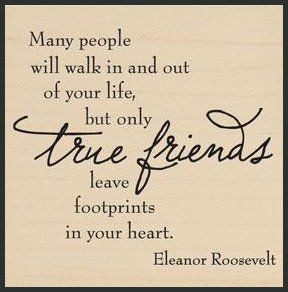 ... TRUE FRIENDS leave footprints in your heart, BUT ARE ALSO VERY HARD TO FIND!!
