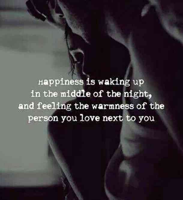 Happiness is waking up in the middle of the night and feeling the warmness of the person you love next to you.