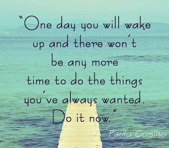 """""""One day you will wake up and there won't be any more time to do the things you've always wanted. Do it now."""" -Paulo Coelho #quote #inspiration"""