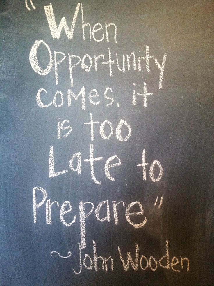 """When opportunity comes, it is too late to prepare."" ~ John Wooden"