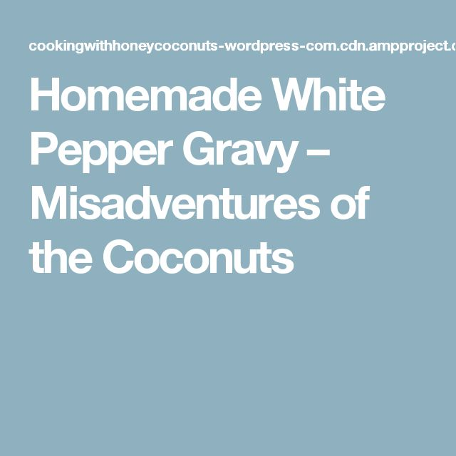 Homemade White Pepper Gravy – Misadventures of the Coconuts