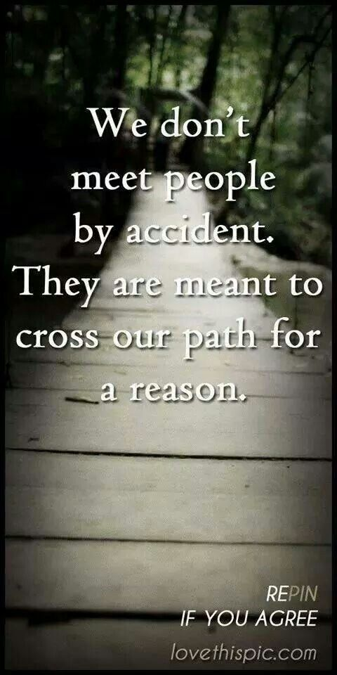 People come into our lives for a reason but we just have to find out what that reason is.