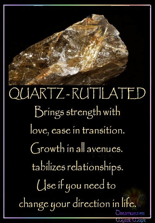 QUARTZ – RUTILATED Brings strength with love, ease in transition. Growth in all avenues. Stabilizes relationships. Use if you need to change your direction in life.
