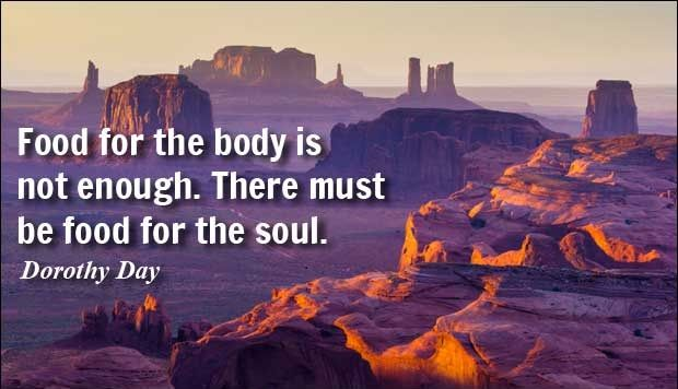 Food for the body is not enough. There must be food for the soul. - Dorothy Day