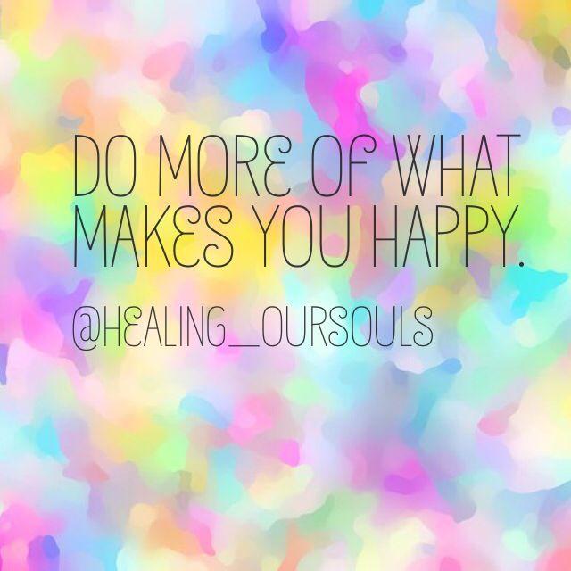 Do more of what makes you happy. X www.healingoursouls.com.au
